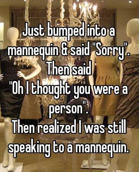"""This is so me: Just bumped into a mannequin and said """"Sorry"""". Then said """"Oh I thought you were a person"""". Then realized I was still…"""