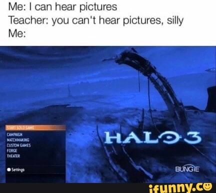 Me I Can Hear Pictures Teacher You Can T Hear Pictures Sllly Me Ifunny Halo Funny Funny Gaming Memes Stupid Memes