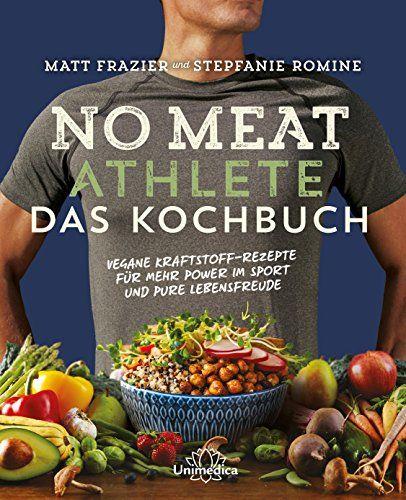 No Meat Athlete Das Kochbuch Vegane Kraftstoff Rezepte F R Mehr Power Im Sport Und Pure Lebensfreude Vegane Kr Kochbuch Pflanzliche Lebensmittel Rezepte