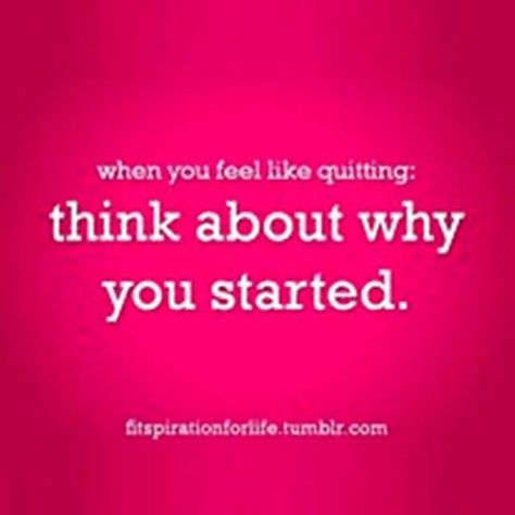 When you fell like quitting, think about why you started.