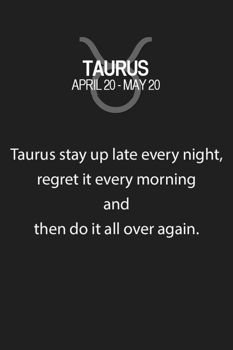 Taurus stay up late every night, regret it every morning and then do it all…
