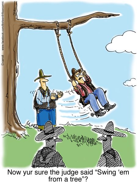 Yep...the judge said swing that cattle rustler from a tree. http://thirteenthfloorcomic.com/product-category/western-humor/swing-him-from-a-tree-gifts/