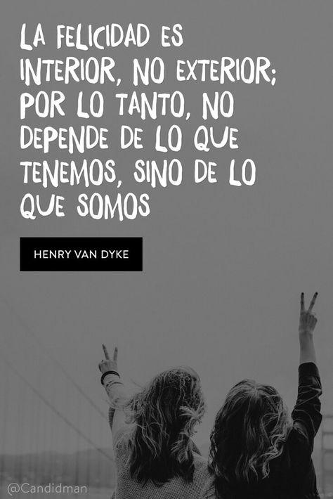 La felicidad es interior no exterior; por lo tanto no depende de lo que tenemos sino de lo que somos.  Henry Van Dyke  @Candidman     #Frases Candidman Felicidad @candidman