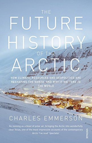 The Future History Of The Arctic How Climate Resources And Geopolitics Are Reshaping The North And Why It Matters To The World Emme History Arctic Polar Air