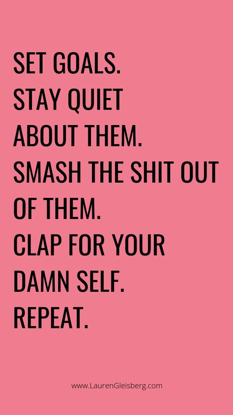 set goals stay quite about them smash the shit out of them clap for your damn self repeat