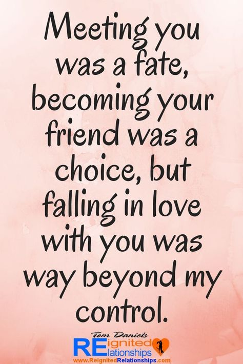 Meeting you was a fate, becoming your friend was a choice, but falling in love with you was way beyond my control. romantic love quotes for him or her