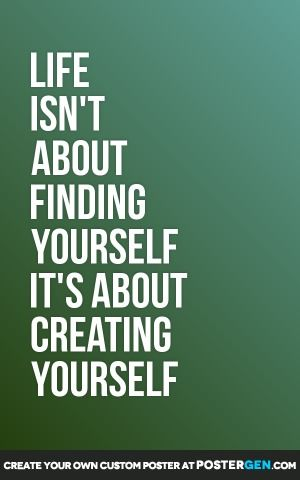 LIFE ISN'T ABOUT FINDING YOURSELF IT'S ABOUT CREATING YOURSELF