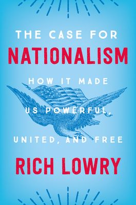 The Case For Nationalism How It Made Us Powerful United And Free By Rich Lowry Kindle Reading The Unit Book Worth Reading