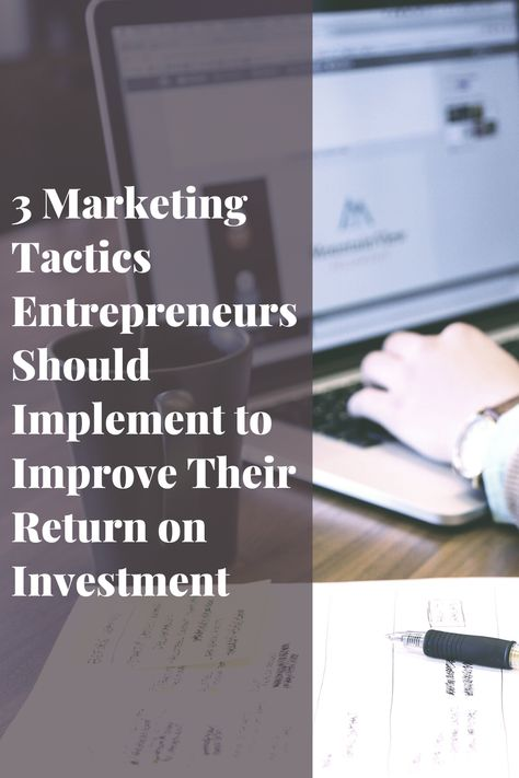 3 Marketing Tactics Entrepreneurs Should Implement to Improve Their Return on Investment