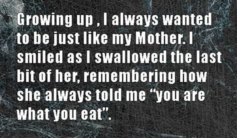 Growing up, I always wanted to be just like my Mother. I smiled as I swallowed the last bit of her, remember how she always told me,
