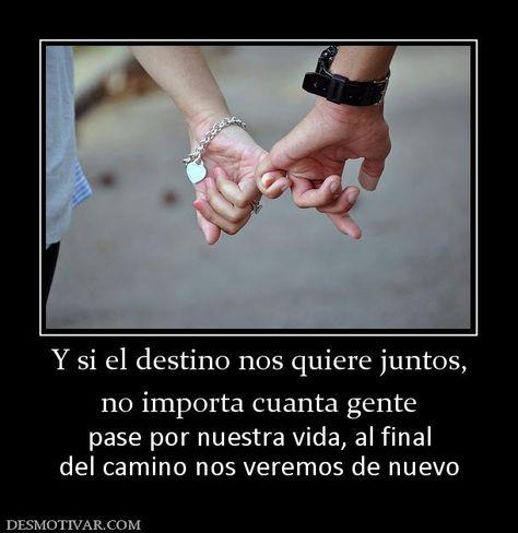 Y si el destino nos quiere juntos, no importa cuanta gente  pase por nuestra vida, al final del camino nos veremos de nuevo