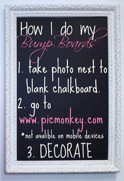 For bump updates during a pregnancy. 1. Take photo with a blank chalkboard. 2. www.picmonkey.com 3. Decorate! Beautiful boards every time. I NEED to remember this when I'm pregnant. This can also be used to do monthly updates on the baby after it's born.
