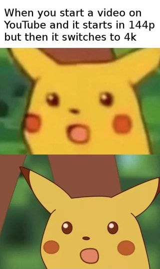 When You Start A Video On Youtube And It Starts In 144p But Then It Switches To 4k Ifunny Pokemon Memes Worst Pokemon Pikachu Memes