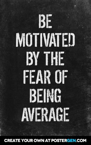 Be motivated by the fear of being average