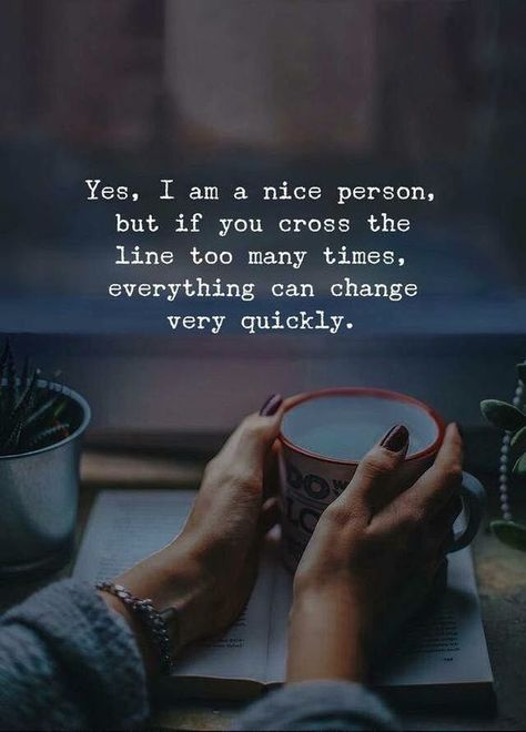 Yes. I am a nice person, But if you cross the line too many times, everything can change very quickly.