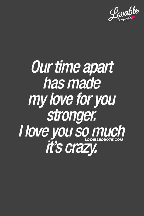 Our time apart has made my love for you stronger. I love you so much it's craz. Our time apart has Crazy About You Quotes, Waiting For You Quotes, I Love You So Much Quotes, I Really Love You, Crazy Quotes, Cute Love Quotes, Romantic Love Quotes, Love Yourself Quotes, Love Quotes For Him