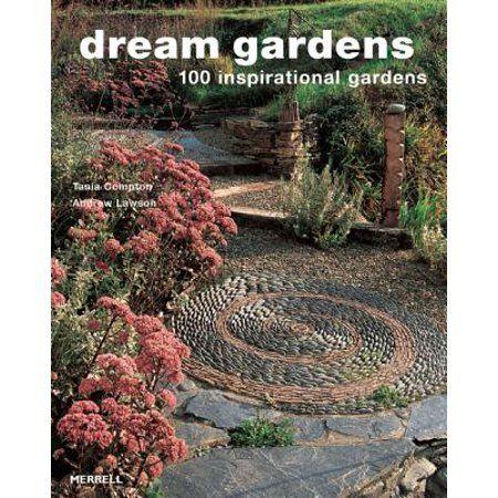 Dream Gardens 100 Inspirational Gardens Paperback Walmart Com Dream Garden Garden Design Creative Gardening