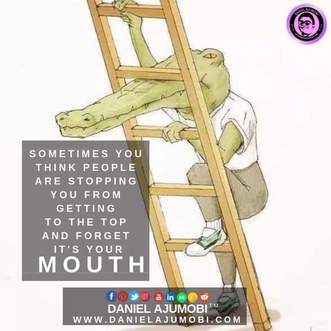SOMETIMES YOU THINK PEOPLE  ARE STOPPING YOU FROM GETTING  TO THE TOP AND FORGET IT'S YOUR MOUTH!  LEARN TO USE THE WEAPON WISELY.  WWW.DANIELAJUMOBI.COM