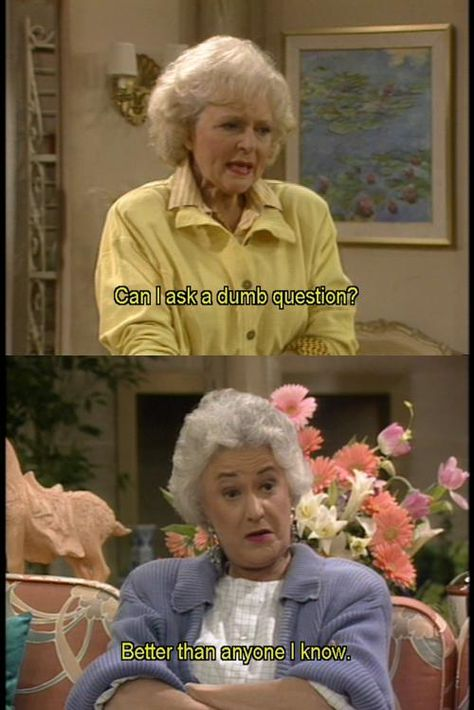 The Golden Girls. Rose: Can I ask a dumb question? Dorothy: Better than anyone I know.