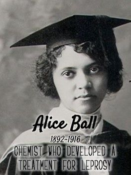 Alice Augusta Ball – Developed an injectable oil extract that was the most effective treatment of leprosy until the She was the first woman and first African American to graduate from the University of Hawaii with a master's degree
