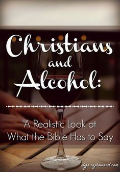 Christians And Alcohol A Realistic Look At What The Bible Has To Say Bible Love Bible Devotions Bible Knowledge