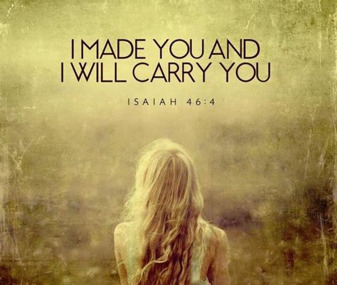 """God made you and He will carry you.  Deuteronomy 31:8, The LORD himself goes before you and will be with you; He will never leave you nor forsake you.  """"Do not be afraid; do not be discouraged."""""""