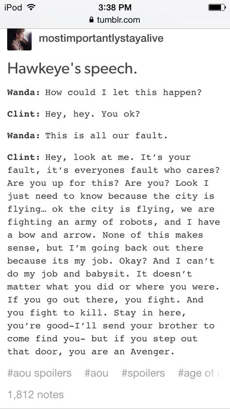 *SPOILER ALERT* Even if I forget the whole movie, I won't forget this part. Scarlet Witch is on the verge of despair, and Hawkeye just delivers this spiel so kindly and effortlessly, like he's given himself this speech before. He gets what she'd going through. And she knows it, you can see that in her eyes. Makes me totally respect him as a hero, the fact that he can share that hope and mercy with her. And ultimately isn't that hope and mercy the turning point to the whole disaster? -E.R.