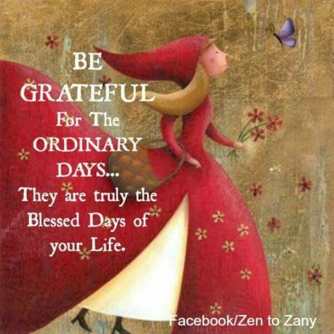 Be Grateful for the Ordinary days.... They are truly the Blessed Days of your Life.