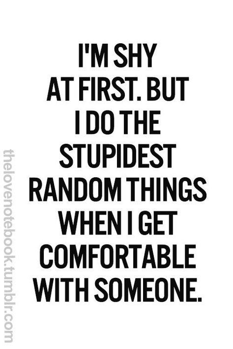 I'm shy at first...but when i feel comfortable with you and consider you a true friend, i will be loud and funny and random! most people don't know this about me!