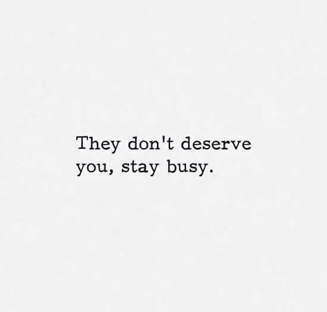 They don't deserve you, stay busy