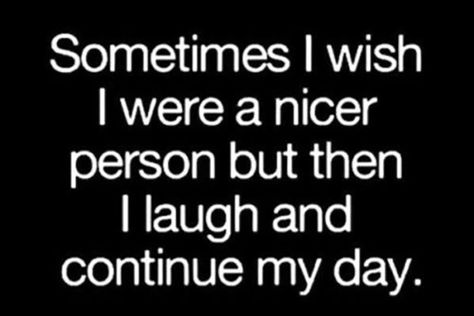 "I'm just not a people person and I'm OK with that. | ""Sometimes I wish I were a nicer person but then I laugh and continue my day."" -Unknown"