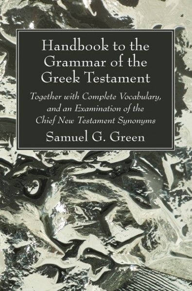Handbook To The Grammar Of The Greek Testament Together With Complete Vocabulary And An Examination Of The Chief New Testament Sy Grammar Greek New Testament