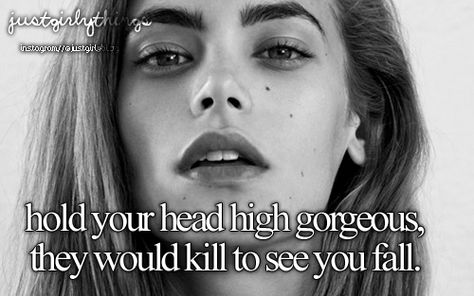 """""""Hold your head high gorgeous, they would kill to see you fall."""""""