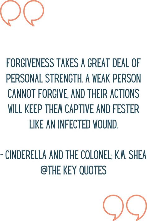 """""""Forgiveness takes a great deal of personal strength. A weak person cannot forgive, and their actions will keep them captive and fester like an infected wound."""" - Cinderella And The Colonel; K.M. Shea #thekeyquotes #bookquotes #lifequotes #quotesaboutlife #fiction #book #cinderellaandthecolonel #kmshea"""