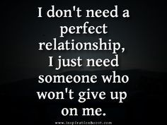 """I don't need a perfect relationship, I just need someone who won't give up on me."" ~Unknown"