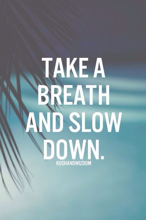 Take A Breath And Slow Down The Hardest Thing For Me To Do But