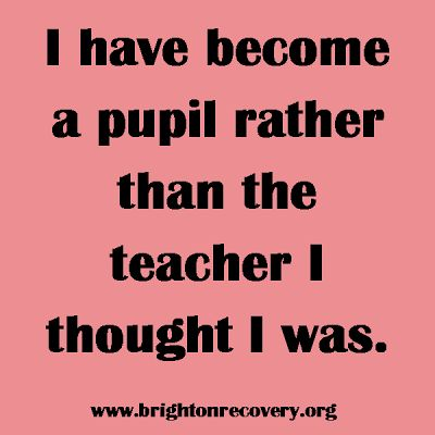 Brighton Center For Recovery: I have become a pupil rather than the teacher I thought I was.