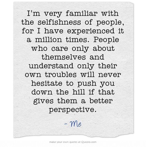 I'm very familiar with the selfishness of people, for I have experienced it a million times. People who care only about themselves and understand only their own troubles will never hesitate to push you down the hill if that gives them a better perspective.
