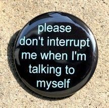 Do You Talk Out Loud? I tend to say things out loud because I'm constantly thinking. It's often random stuff that runs through my brain.so please, no interrupting. Intj, Emo, Button Badge, Pin Button, Cool Pins, Pin And Patches, Mom Quotes, Sassy Quotes, Funny Quotes