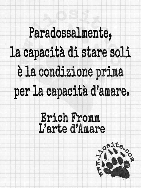 l arte di amare erich fromm  Paradossalmente, la capacità di stare soli è la condizione prima per ...