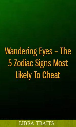 Wandering Eyes – The 5 Zodiac Signs Most Likely To Cheat