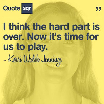 I think the hard part is over. Now it's time for us to play. - Kerri Walsh Jennings #quotesqr #quotes #sportsquotes