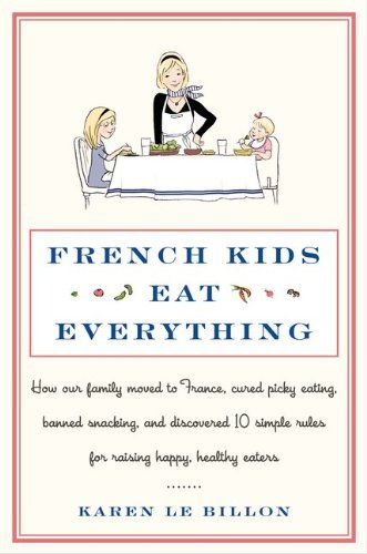 French Kids Eat Everything: How Our Family Moved To France, Cured Picky Eating, Banned Snacking, And Discovere