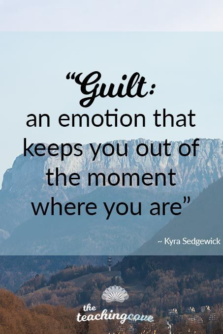 Motivational Monday Guilt Keeps You Out Of The Moment Where You Are The Teaching Cove Feeling Guilty Quotes Motivational Quotes For Students Guilty Quotes