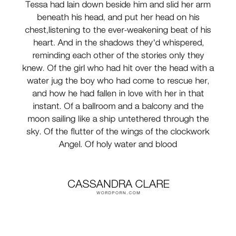 "Cassandra Clare - ""Tessa had lain down beside him and slid her arm beneath his head, and put her head..."". death, memories, will-herondale, clockwork-princess, tessa-gray"