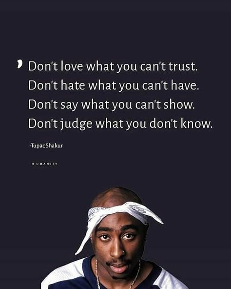 Don't love what you can't trust. Don't hate what you can't have. Don't say what you can't show. Don't judge what you don't know.-Tupac Shakur via QuotesPorn on June 14 2019 at Tupac Love Quotes, Trust Me Quotes, Thug Quotes, Gangster Quotes, Xxxtentacion Quotes, Rapper Quotes, Real Talk Quotes, Badass Quotes, Fact Quotes