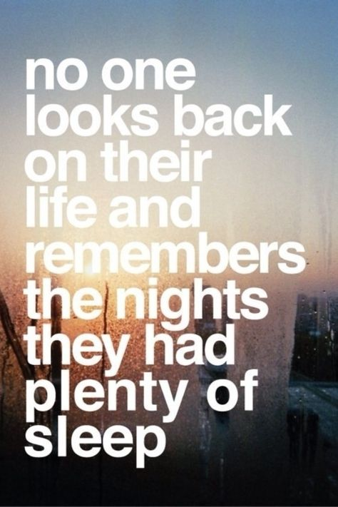 No one looks back on the nights they had plenty of sleep. True hahaha, the fun times are the ones that keep you laughing, staying up, feeling bad the next day and all kinds of crazy stuff......
