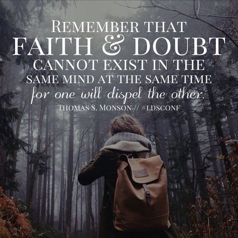 Remember That Faith And Doubt Cannot Exist In The Same Mind At The Same  Time For One Will Dispel The Other.  President Thomas S. Monson October 201u2026