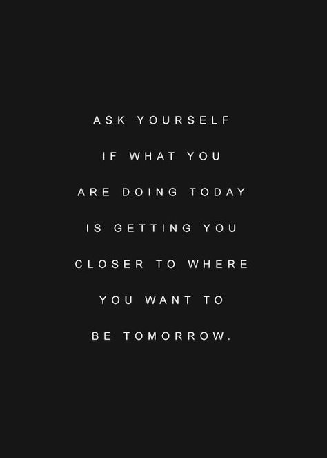 Ask Yourself If What You Are Doing Today Is Getting You Closer To Where You Want To Be Tomorrow