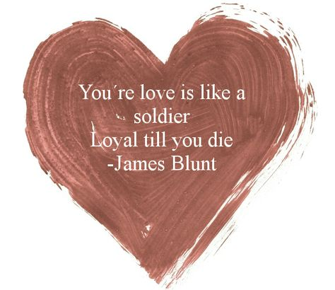 Your love is like a soldier -- loyal till you die - Bonfire Heart - James Blunt